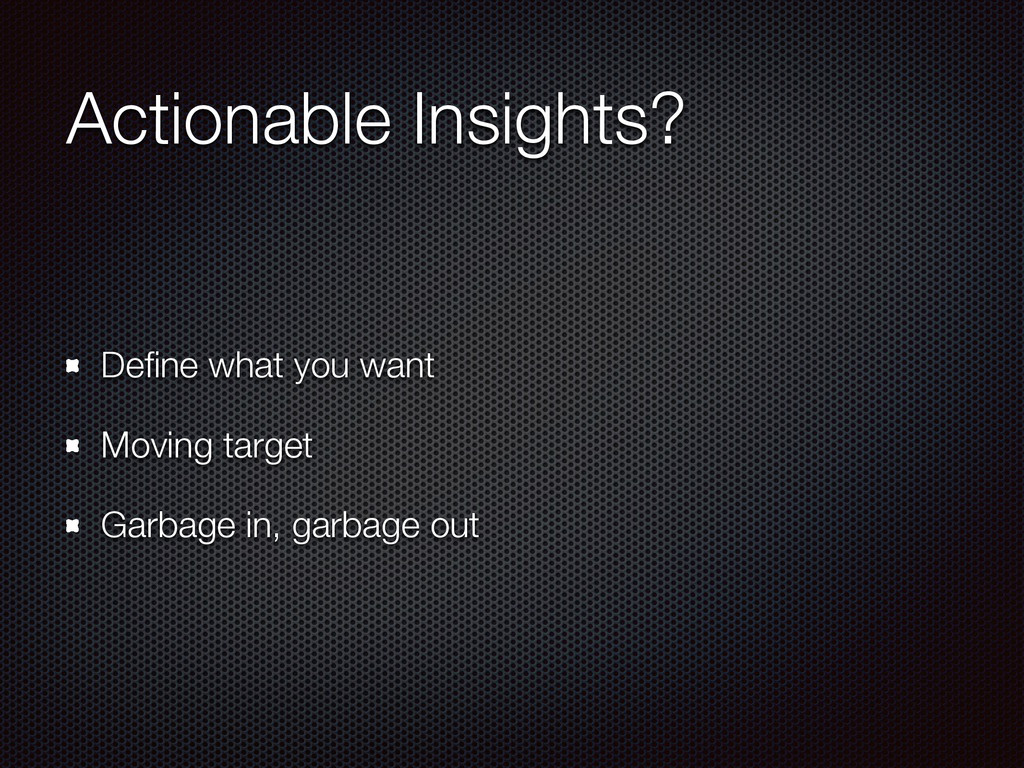 Actionable Insights? Define what you want Moving...