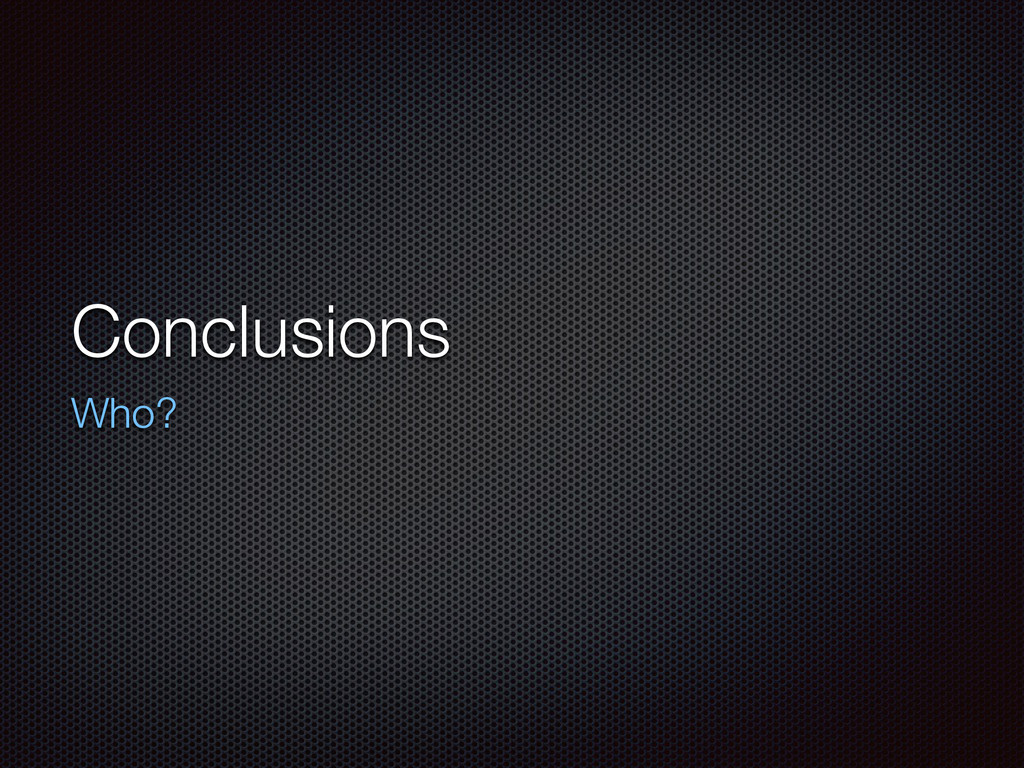 Conclusions Who?