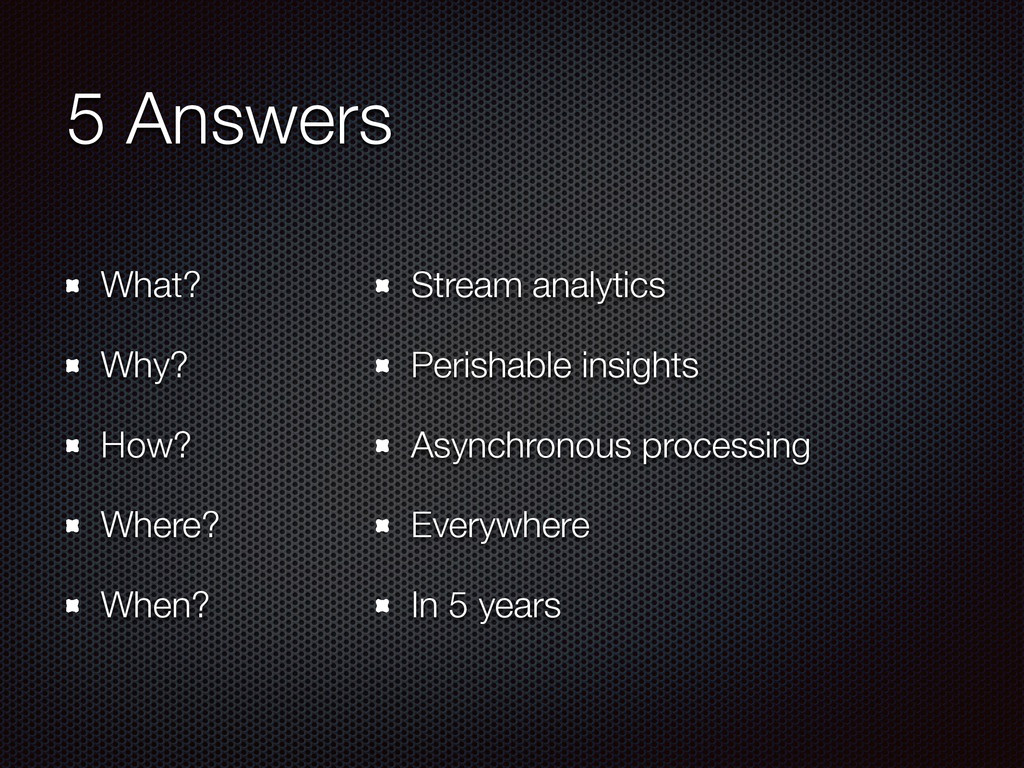 5 Answers What? Why? How? Where? When? Stream a...