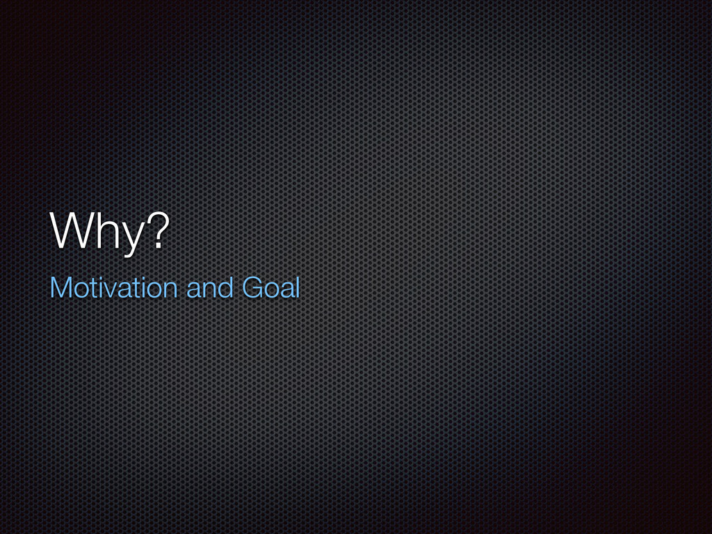 Why? Motivation and Goal