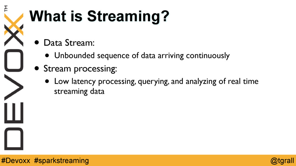 @tgrall #Devoxx #sparkstreaming What is Streami...