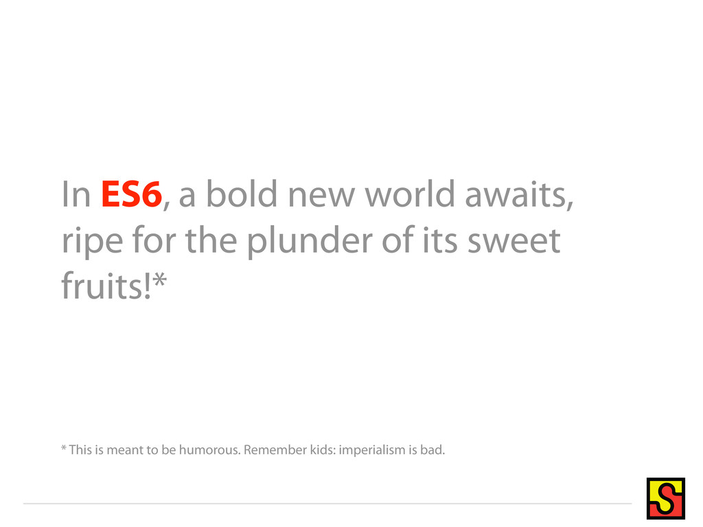 In ES6, a bold new world awaits, ripe for the p...