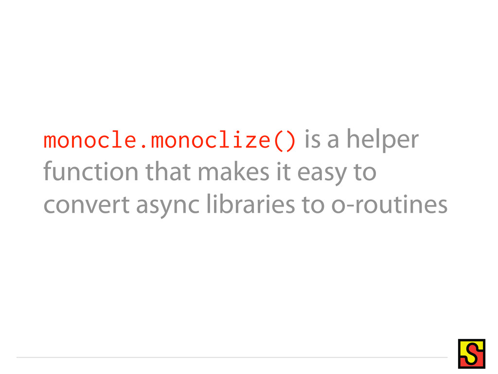 monocle.monoclize() is a helper function that m...