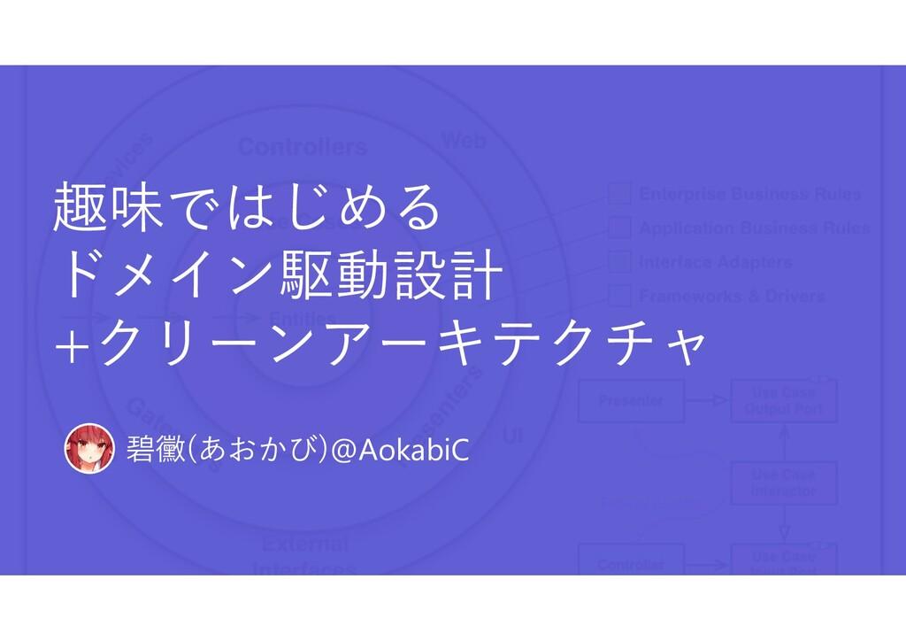 趣味ではじめる ドメイン駆動設計 +クリーンアーキテクチャ 碧黴(あおかび)@AokabiC