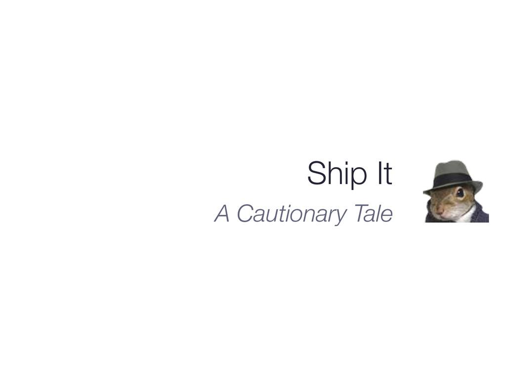 Ship It A Cautionary Tale