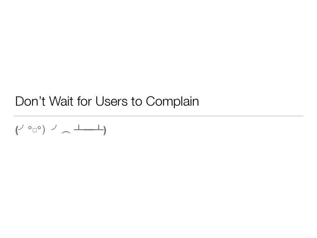 Don't Wait for Users to Complain (╯°□°)╯︵ ┻━┻)