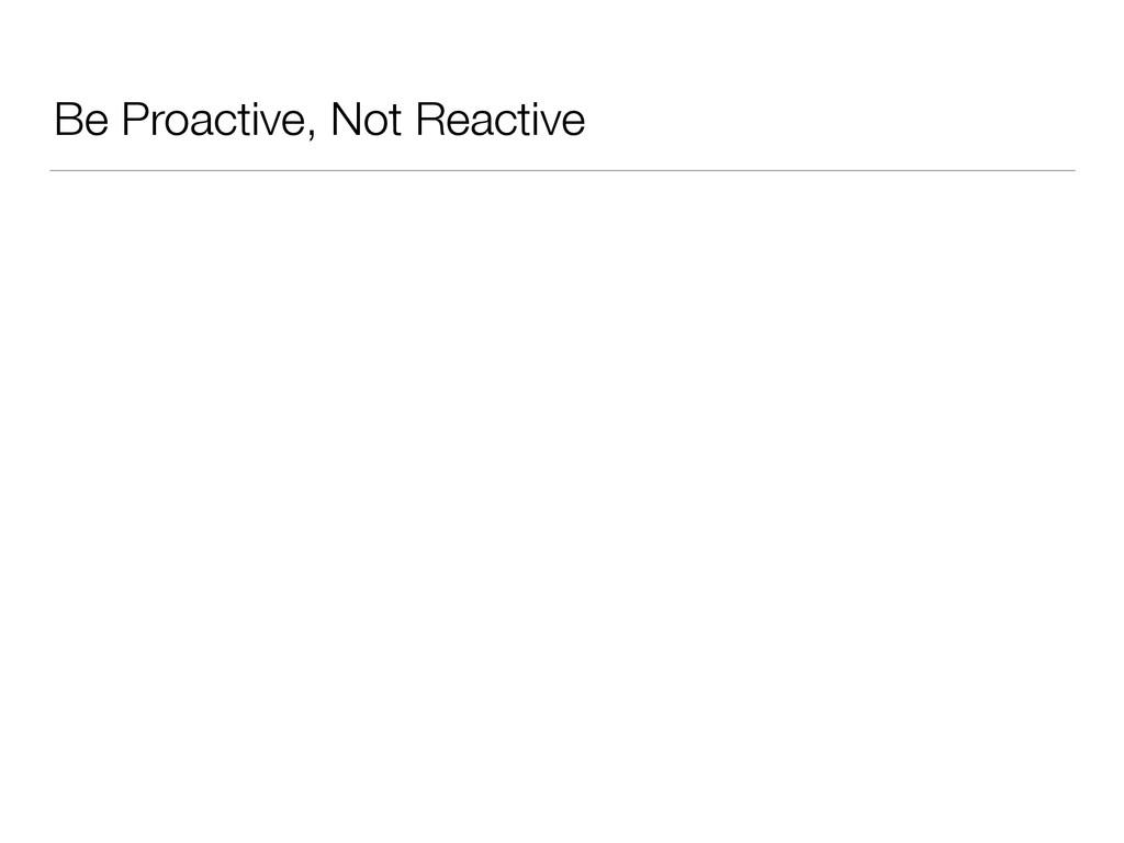 Be Proactive, Not Reactive