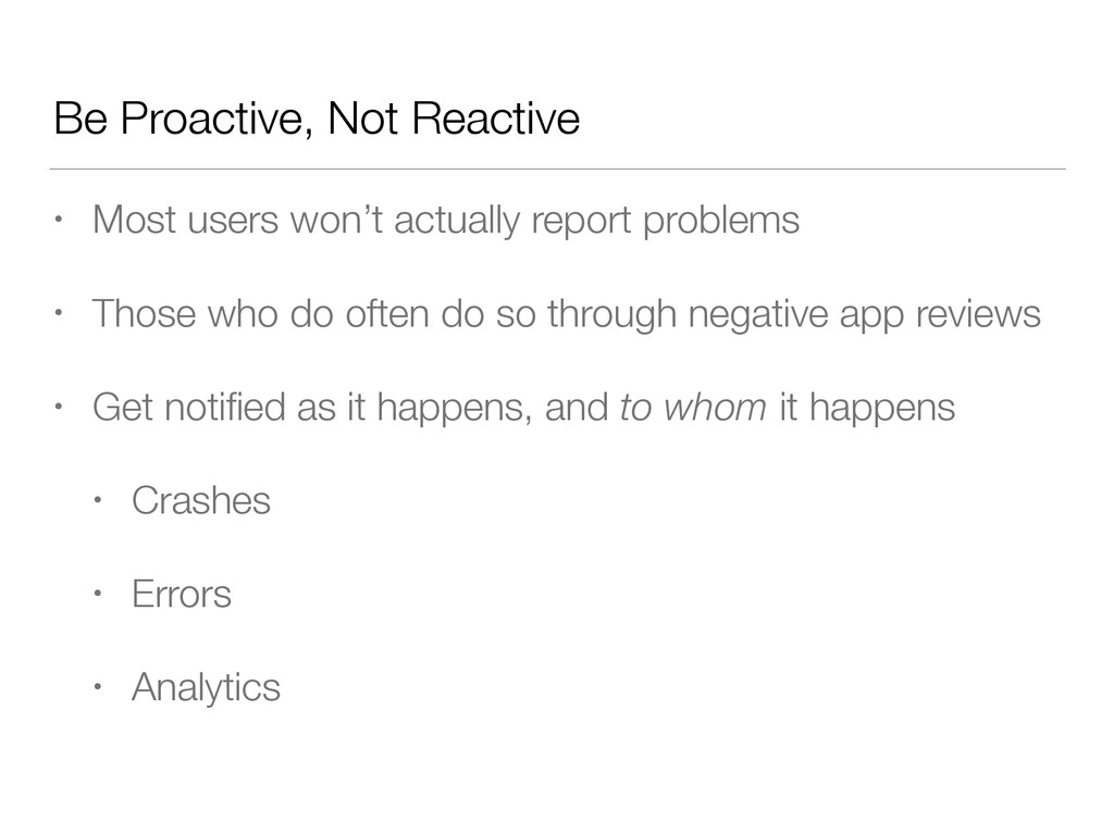 Be Proactive, Not Reactive • Most users won't a...