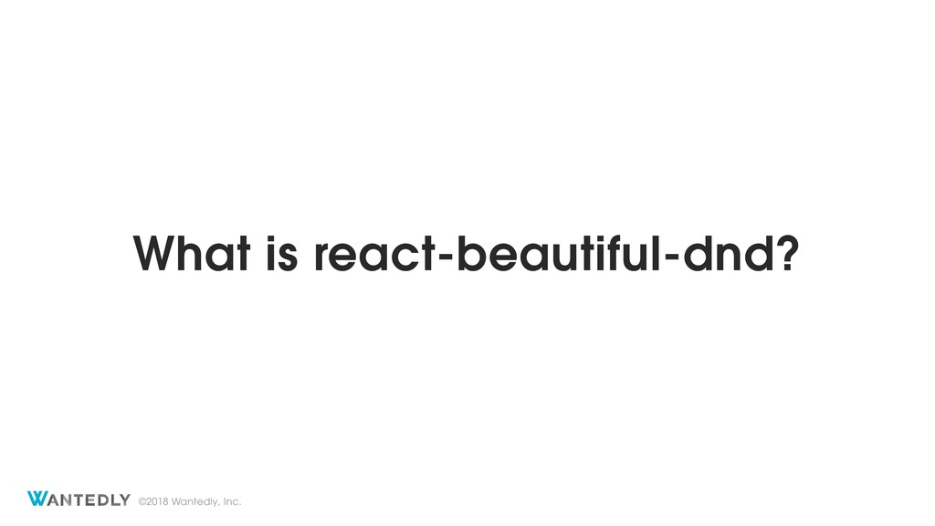 ©2018 Wantedly, Inc. What is react-beautiful-dn...
