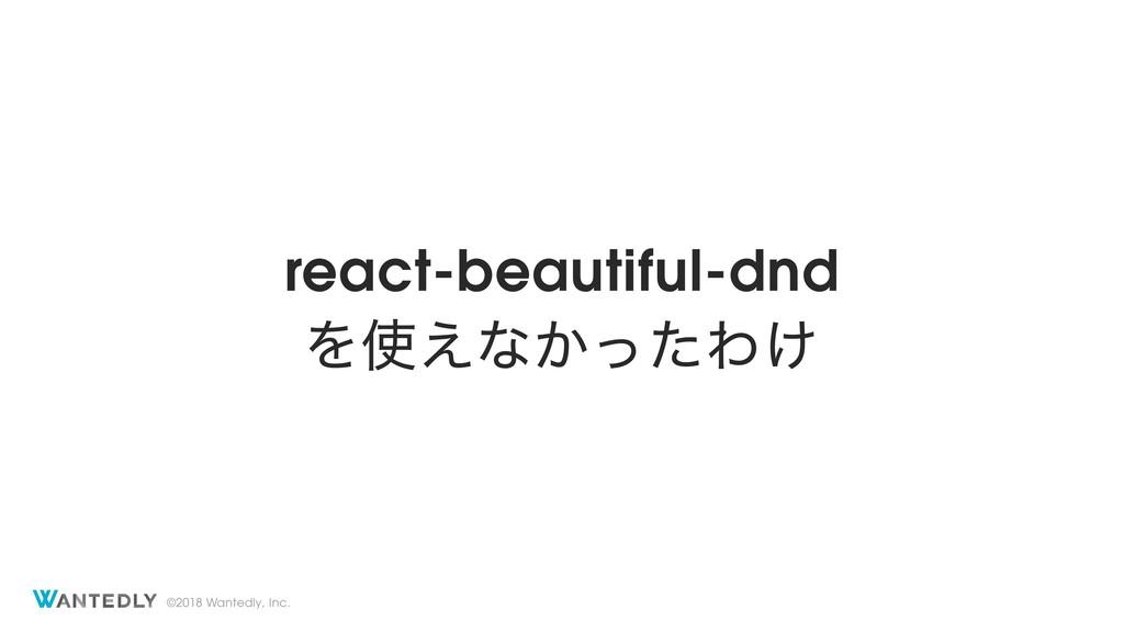 ©2018 Wantedly, Inc. react-beautiful-dnd Λ͑ͳ͔ͬ...