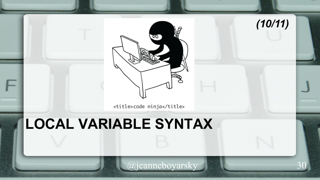 @jeanneboyarsky LOCAL VARIABLE SYNTAX (10/11) 30
