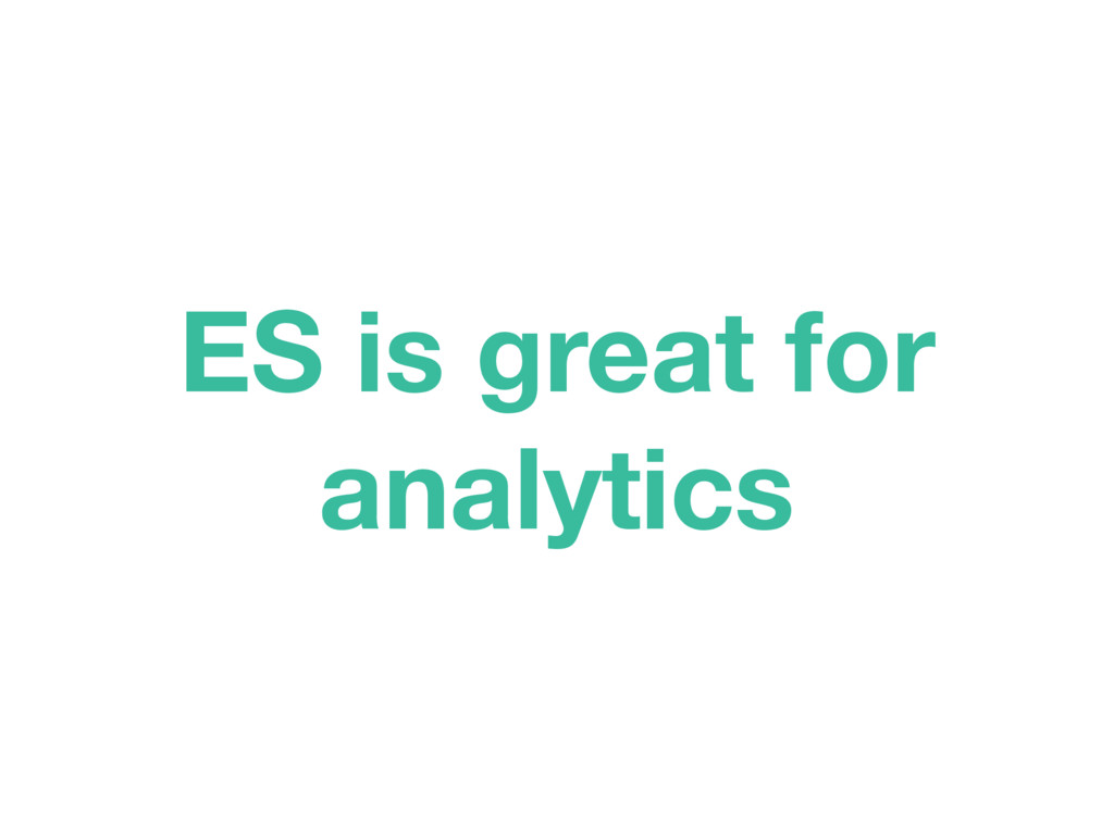 ES is great for analytics