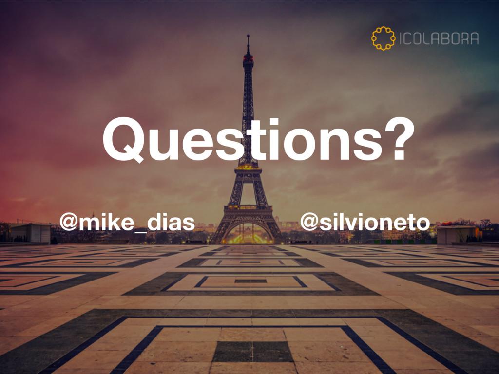 Questions? @mike_dias @silvioneto