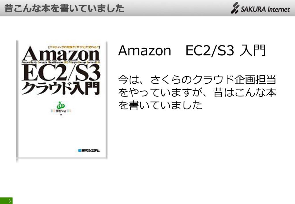 3 Amazon EC2/S3 入門 今は、さくらのクラウド企画担当 をやっていますが、昔はこ...