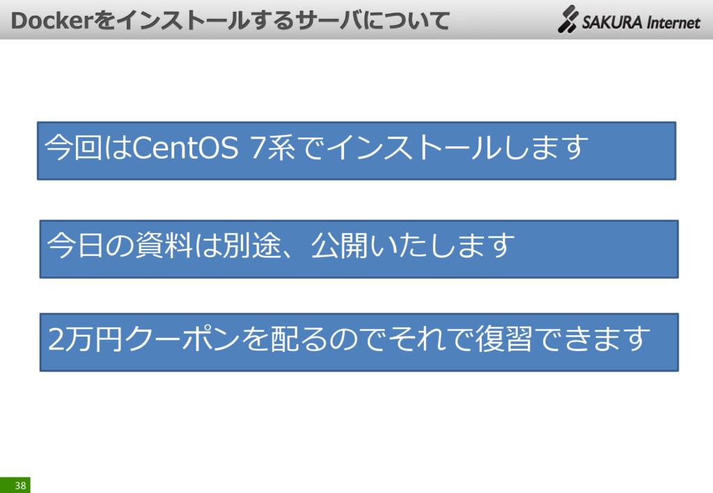 38 今回はCentOS 7系でインストールします 今日の資料は別途、公開いたします 2万円ク...