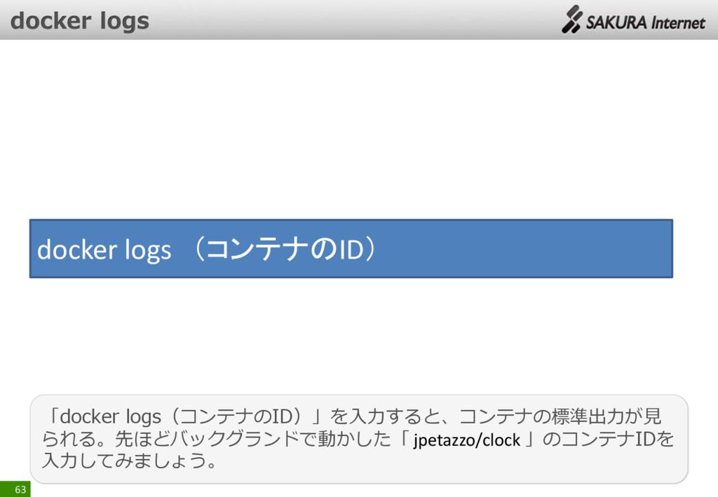 63 「docker logs(コンテナのID)」を入力すると、コンテナの標準出力が見 られる...