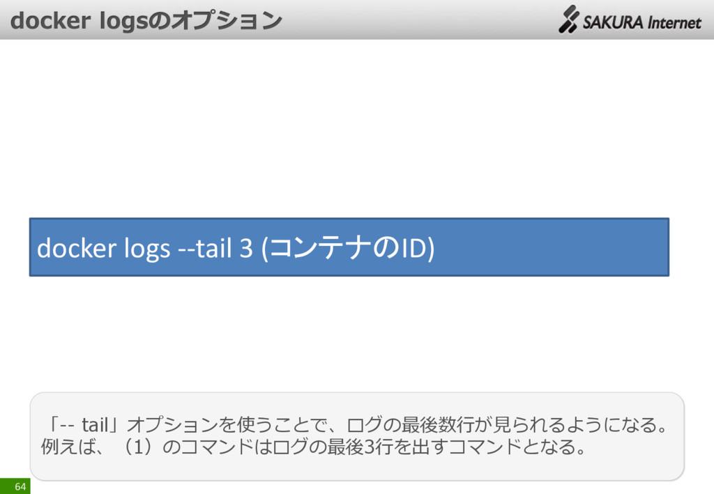 64 「-- tail」オプションを使うことで、ログの最後数行が見られるようになる。 例えば、...