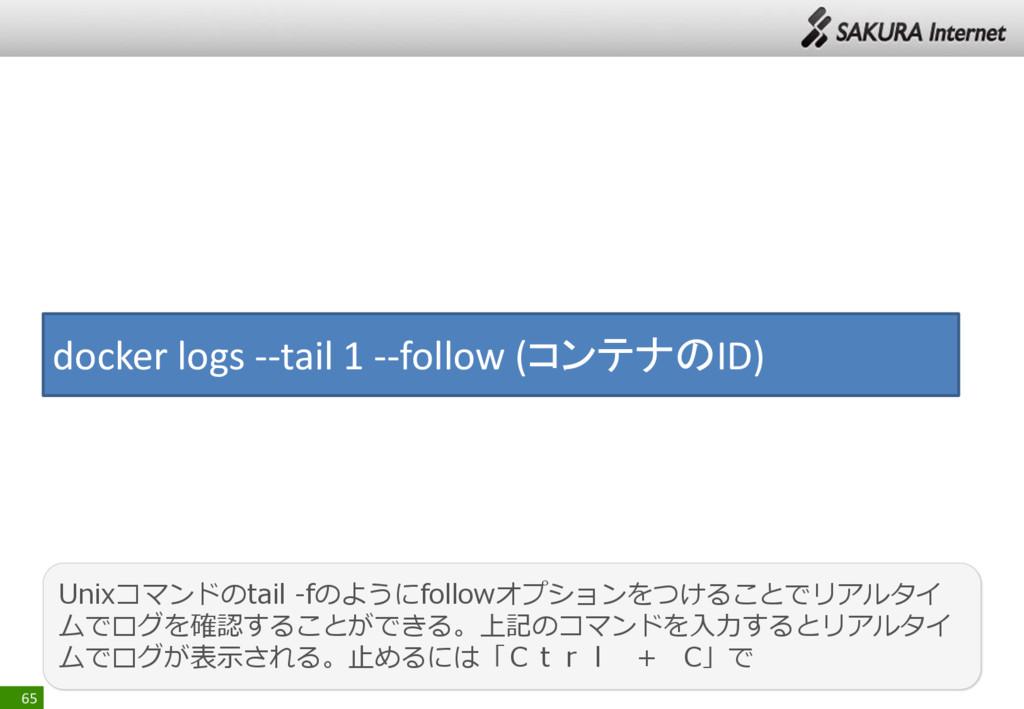 65 docker logs --tail 1 --follow (コンテナのID) Unix...