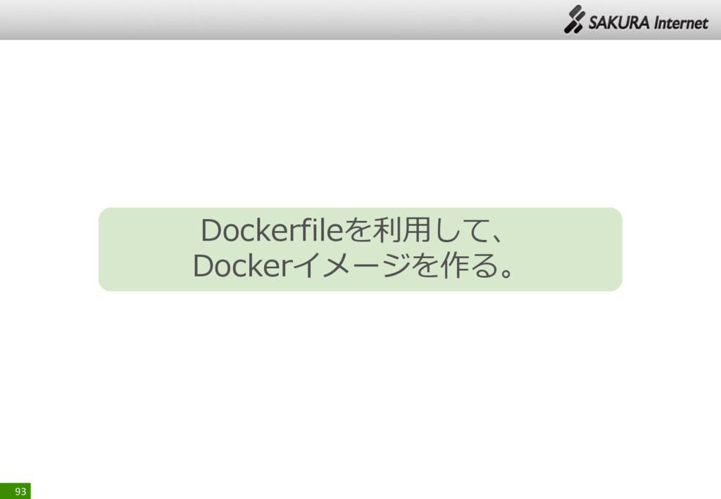 93 Dockerfileを利用して、 Dockerイメージを作る。