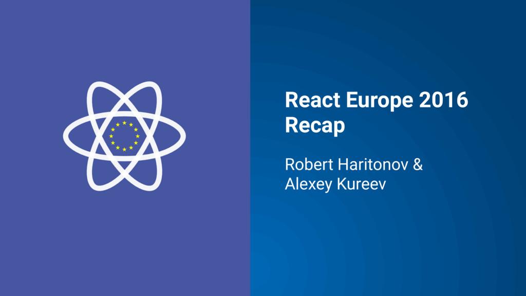 React Europe 2016 Recap Robert Haritonov & Alex...