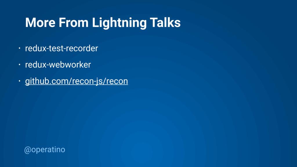 @operatino More From Lightning Talks • redux-te...