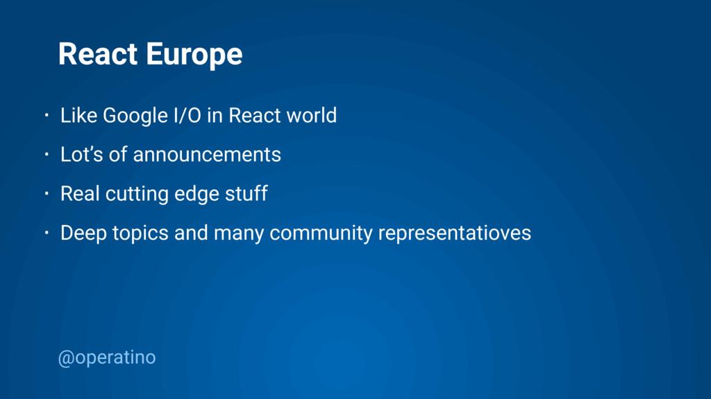@operatino React Europe • Like Google I/O in Re...