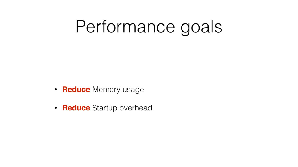 Performance goals • Reduce Memory usage • Reduc...