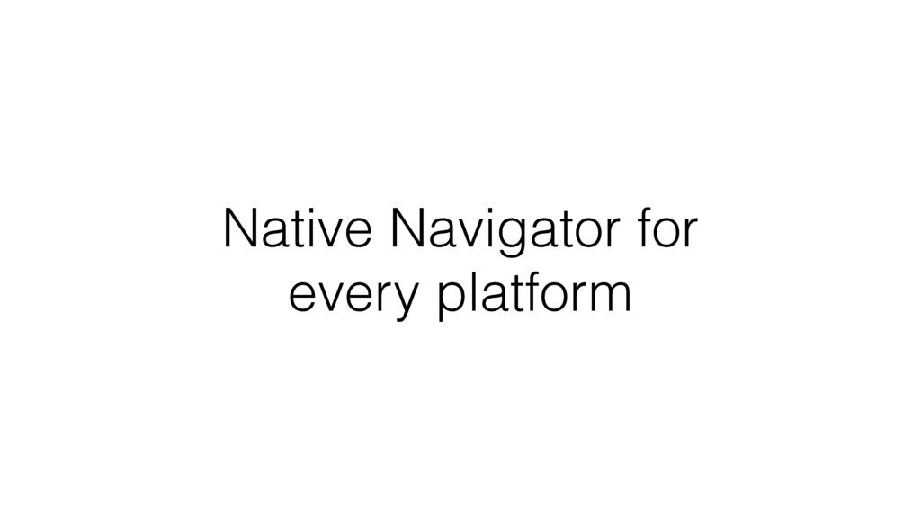 Native Navigator for every platform