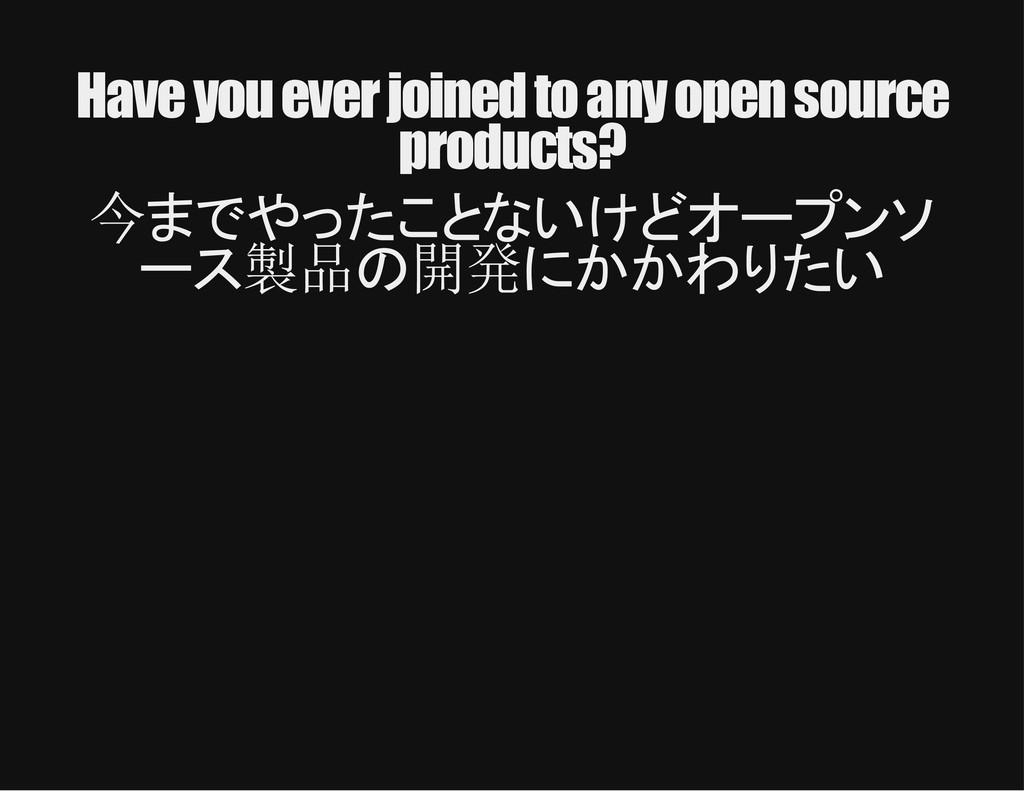 Have you ever joined to any open source product...