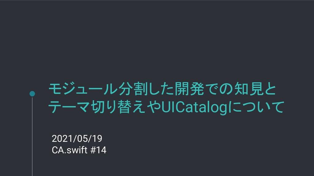 モジュール分割した開発での知見と テーマ切り替えやUICatalogについて 2021/05/...