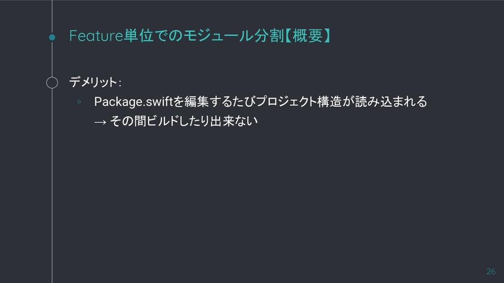 デメリット: ◦ Package.swiftを編集するたびプロジェクト構造が読み込まれる → ...