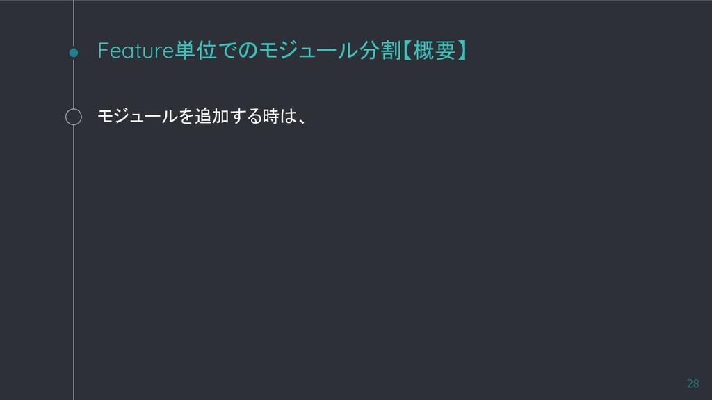 モジュールを追加する時は、 Feature単位でのモジュール分割【概要】 28