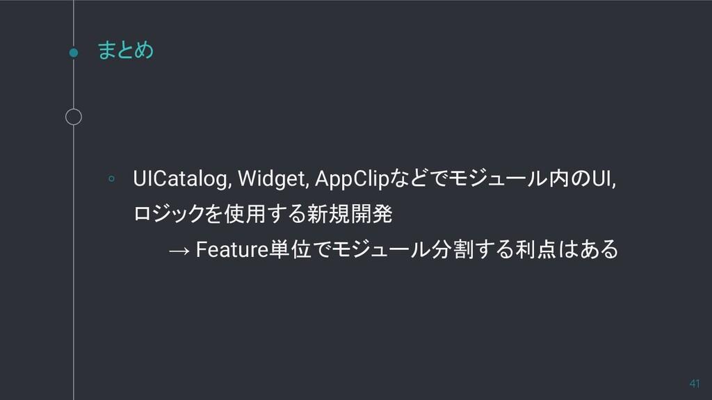 まとめ ◦ UICatalog, Widget, AppClipなどでモジュール内のUI, ロ...
