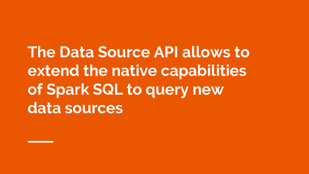 The Data Source API allows to extend the native...
