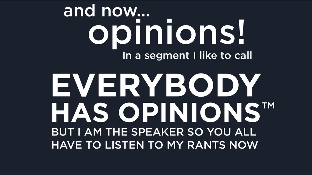 and now… opinions! In a segment I like to call ...