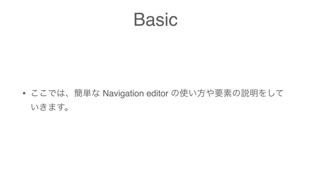 Basic • ͜͜Ͱɺ؆୯ͳ Navigation editor ͷ͍ํཁૉͷઆ໌Λ͠...