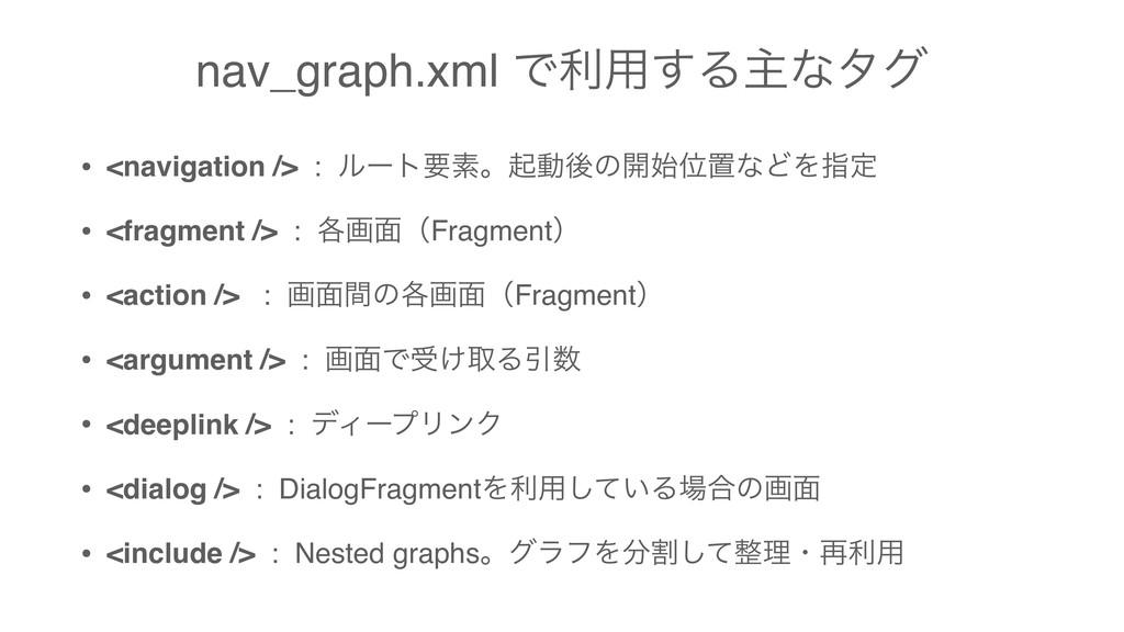 nav_graph.xml Ͱར༻͢Δओͳλά • <navigation /> : ϧʔτཁ...