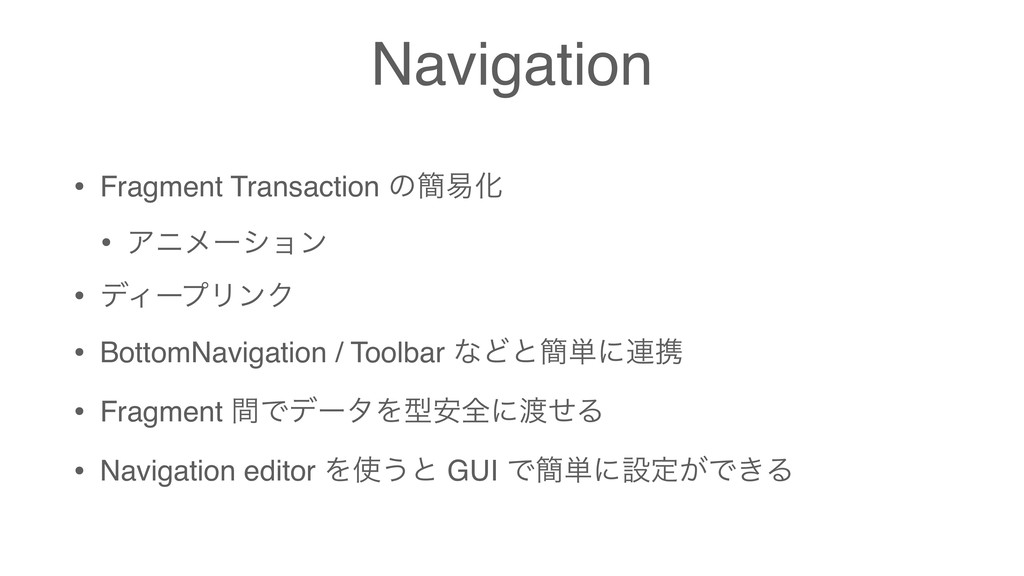 Navigation • Fragment Transaction ͷ؆қԽ • Ξχϝʔγϣ...