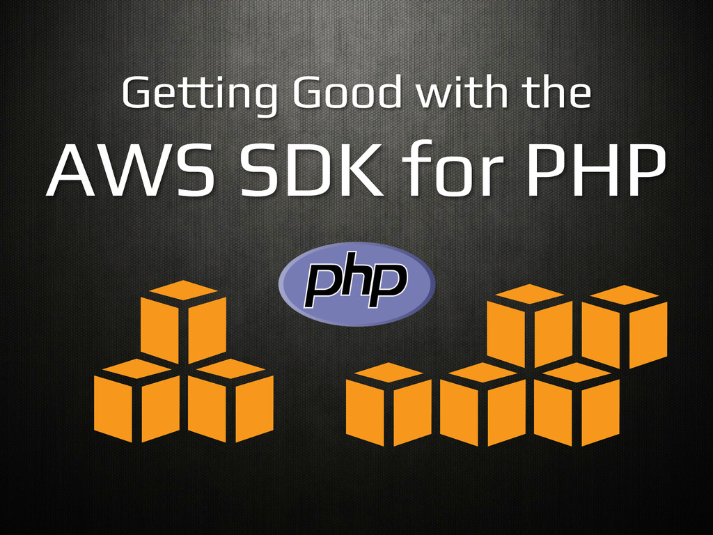Getting Good with the! AWS SDK for PHP!