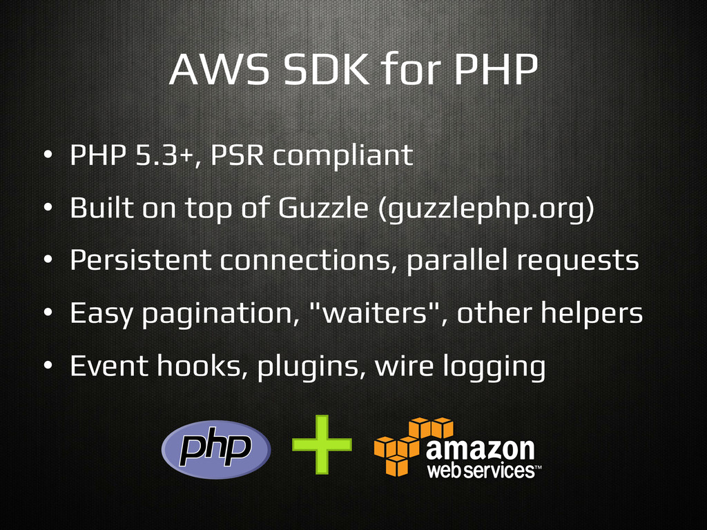 AWS SDK for PHP! •  PHP 5.3+, PSR compliant! • ...