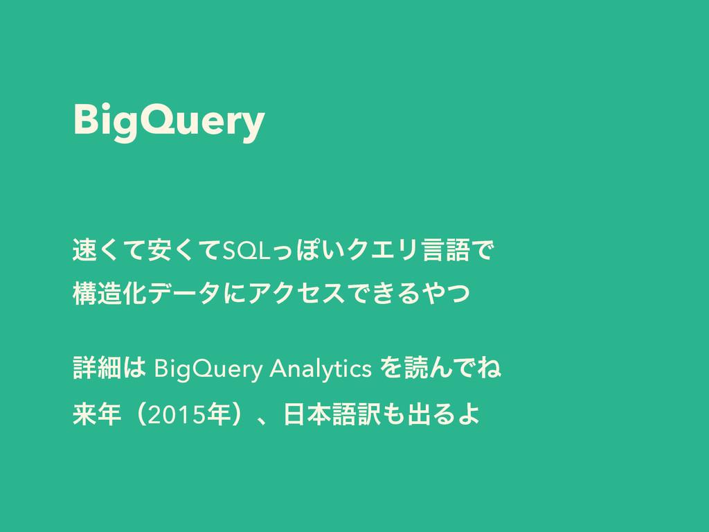 BigQuery ͯ҆ͯ͘͘SQLͬΆ͍ΫΤϦݴޠͰ ߏԽσʔλʹΞΫηεͰ͖Δͭ ! ...