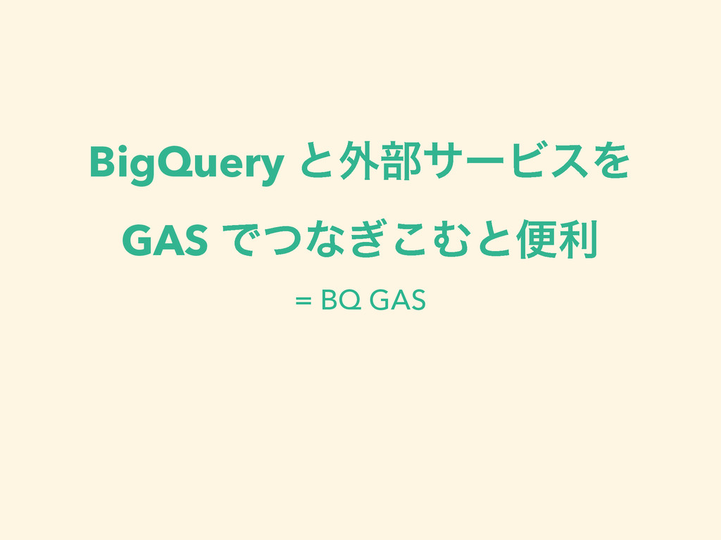 BigQuery ͱ֎෦αʔϏεΛ GAS Ͱͭͳ͗͜Ήͱศར = BQ GAS