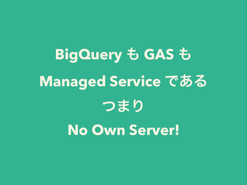 BigQuery  GAS  Managed Service Ͱ͋Δ ͭ·Γ No Own...