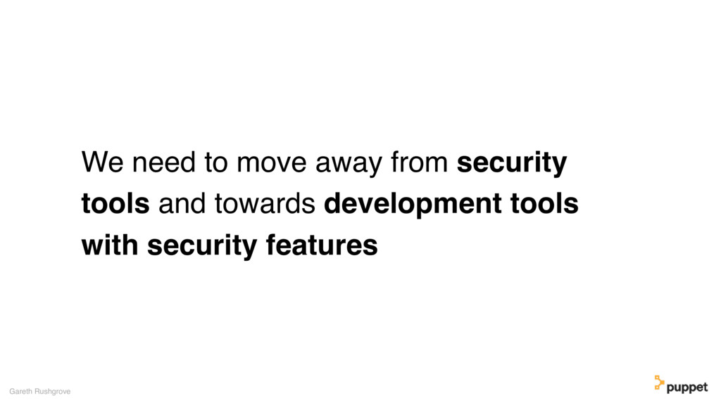 We need to move away from security tools and to...