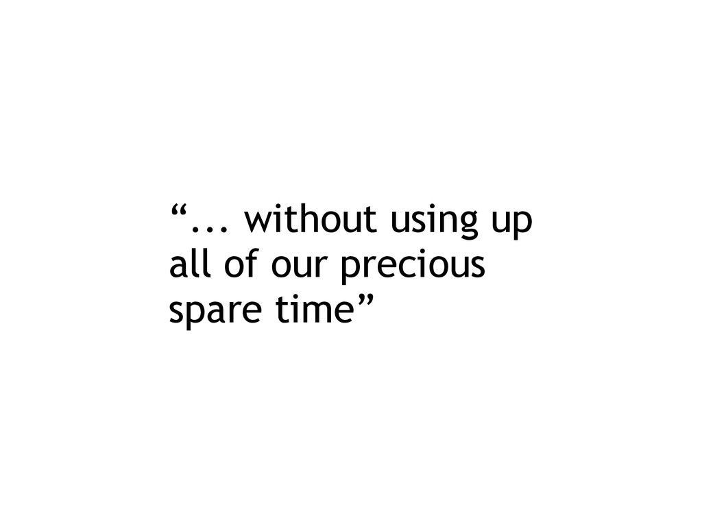 """... without using up all of our precious spare..."
