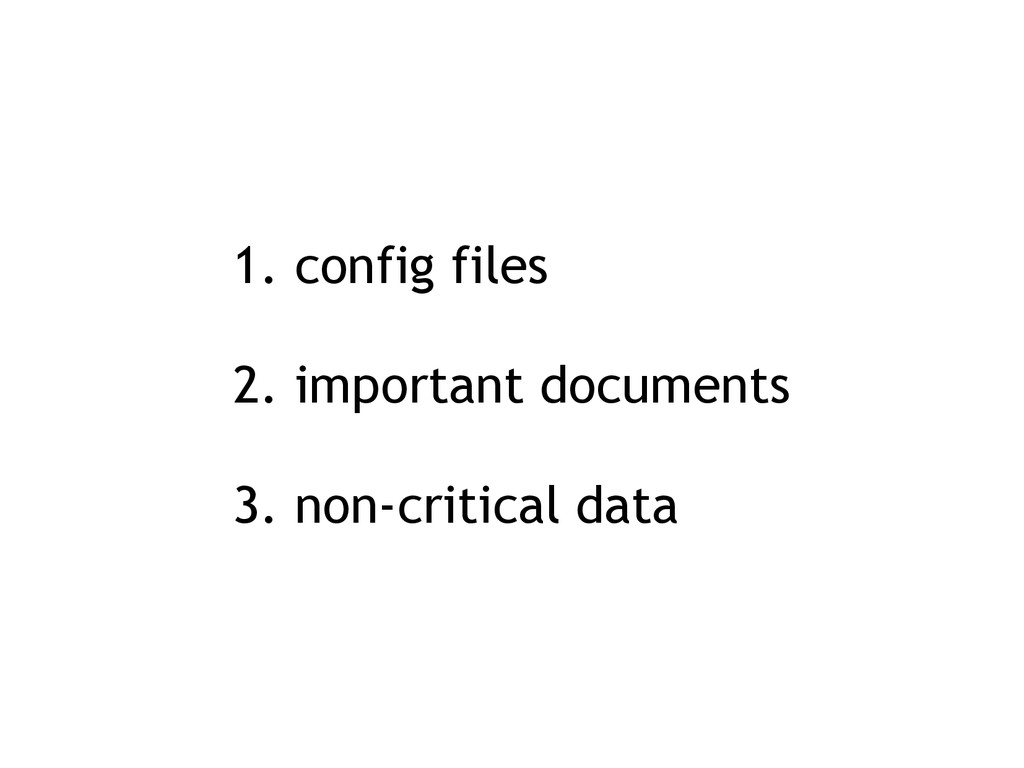 1. config files 2. important documents 3. non-c...
