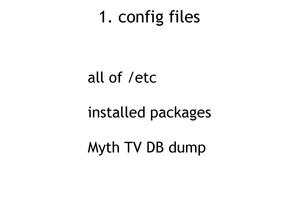 1. config files all of /etc installed packages ...