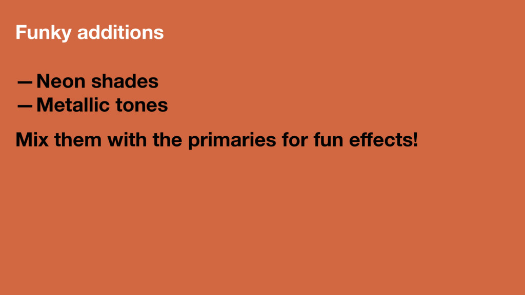 Funky additions —Neon shades —Metallic tones Mi...