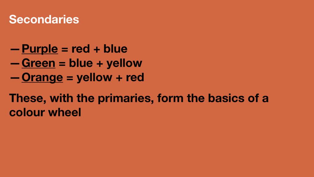 Secondaries —Purple = red + blue —Green = blue ...