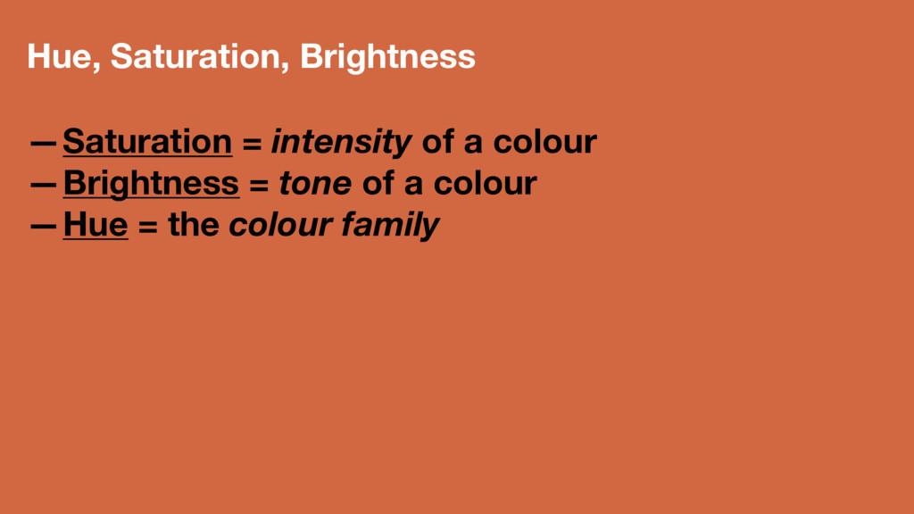 Hue, Saturation, Brightness —Saturation = inten...